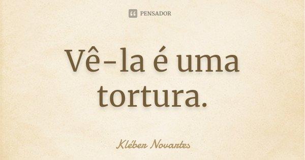 Vê-la é uma tortura.... Frase de Kléber Novartes.