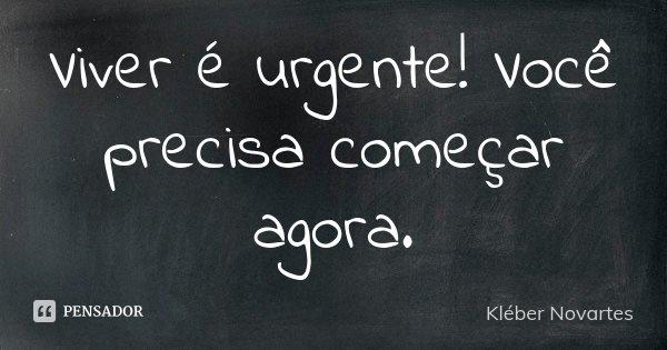 Viver é urgente! Você precisa começar agora.... Frase de Kléber Novartes.