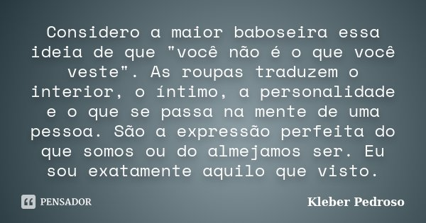 """Considero a maior baboseira essa ideia de que """"você não é o que você veste"""". As roupas traduzem o interior, o íntimo, a personalidade e o que se passa... Frase de Kleber Pedroso."""