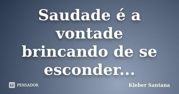 Saudade é a vontade brincando de se esconder...... Frase de Kleber Santana.