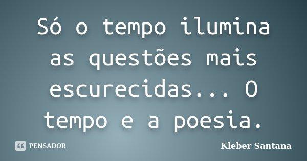 Só o tempo ilumina as questões mais escurecidas... O tempo e a poesia.... Frase de kleber Santana.