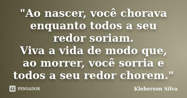"""""""Ao nascer, você chorava enquanto todos a seu redor soriam. Viva a vida de modo que, ao morrer, você sorria e todos a seu redor chorem.""""... Frase de Kleberson Silva."""