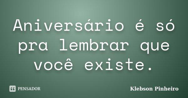 Aniversário é só pra lembrar que você existe.... Frase de Klebson Pinheiro.