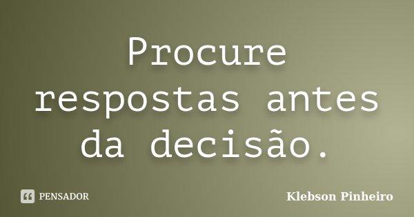 Procure respostas antes da decisão.... Frase de Klebson Pinheiro.