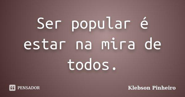 Ser popular é estar na mira de todos.... Frase de Klebson Pinheiro.