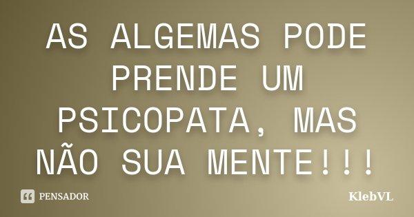 AS ALGEMAS PODE PRENDE UM PSICOPATA, MAS NÃO SUA MENTE!!!... Frase de KlebVL.