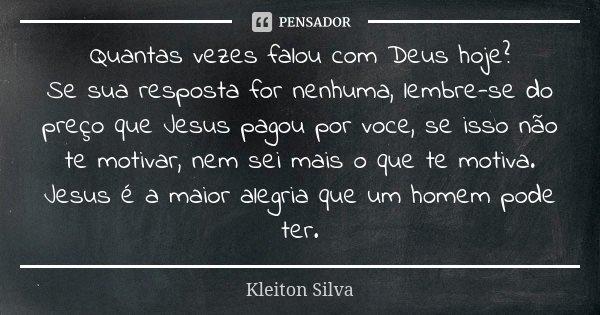 Quantas vezes falou com Deus hoje? Se sua resposta for nenhuma, lembre-se do preço que Jesus pagou por voce, se isso não te motivar, nem sei mais o que te motiv... Frase de Kleiton Silva.