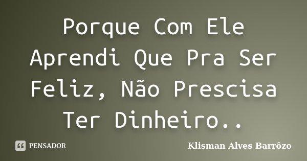 Porque Com Ele Aprendi Que Pra Ser Feliz, Não Prescisa Ter Dinheiro..... Frase de Klisman Alves Barrôzo.