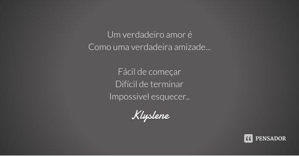 Um verdadeiro amor é Como uma verdadeira amizade... Fácil de começar Difícil de terminar Impossivel esquecer..... Frase de Klyslene.