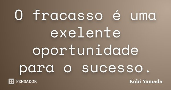 O fracasso é uma exelente oportunidade para o sucesso.... Frase de Kobi Yamada.