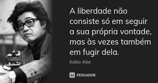 A liberdade não consiste só em seguir a sua própria vontade, mas às vezes também em fugir dela.... Frase de Kobo Abe.