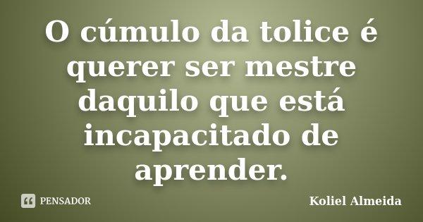 O cúmulo da tolice é querer ser mestre daquilo que está incapacitado de aprender.... Frase de Koliel Almeida.