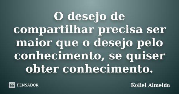 O desejo de compartilhar precisa ser maior que o desejo pelo conhecimento, se quiser obter conhecimento.... Frase de Koliel Almeida.