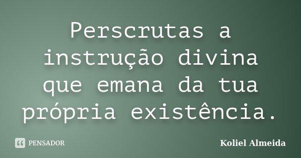 Perscrutas a instrução divina que emana da tua própria existência.... Frase de Koliel Almeida.
