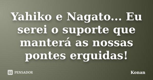 Yahiko e Nagato... Eu serei o suporte que manterá as nossas pontes erguidas!... Frase de Konan.