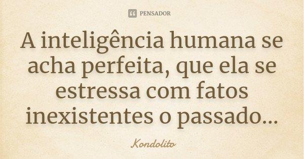 A inteligência humana se acha perfeita, que ela se estressa com fatos inexistentes o passado...... Frase de Kondolito.