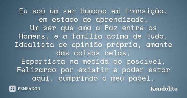 Eu sou um ser Humano em transição, em estado de aprendizado, Um ser que ama a Paz entre os Homens, e a família acima de tudo, Idealista de opinião própria, aman... Frase de Kondolito.
