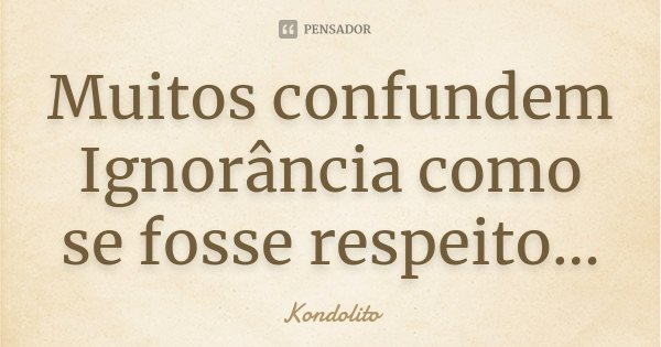 Muitos confundem Ignorância como se fosse respeito...... Frase de Kondolito.