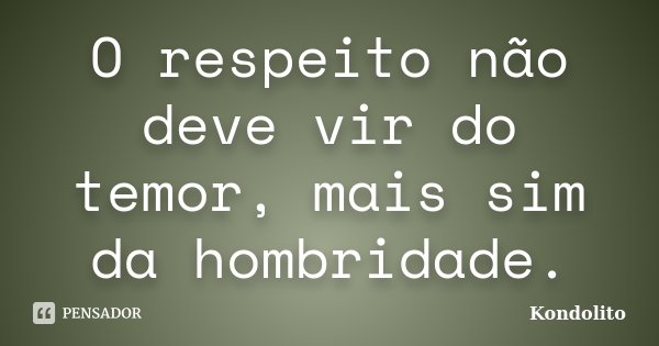O respeito não deve vir do temor, mais sim da hombridade.... Frase de Kondolito.