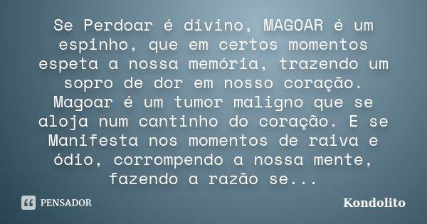 Se Perdoar é divino, MAGOAR é um espinho, que em certos momentos espeta a nossa memória, trazendo um sopro de dor em nosso coração. Magoar é um tumor maligno qu... Frase de Kondolito.