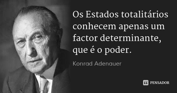 Os Estados totalitários conhecem apenas um factor determinante, que é o poder.... Frase de Konrad Adenauer.