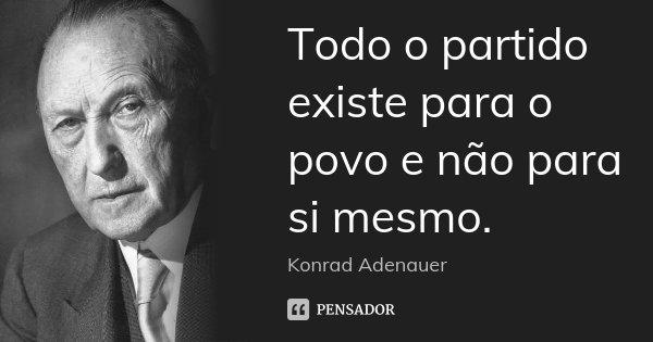 Todo o partido existe para o povo e não para si mesmo.... Frase de Konrad Adenauer.