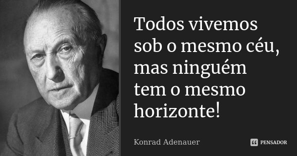Todos vivemos sob o mesmo céu, mas ninguém tem o mesmo horizonte!... Frase de Konrad Adenauer.