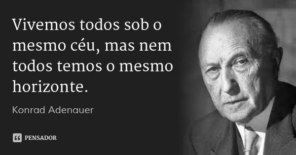 Vivemos todos sob o mesmo céu, mas nem todos temos o mesmo horizonte.... Frase de Konrad Adenauer.