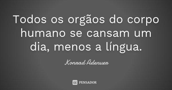 Todos os orgãos do corpo humano se cansam um dia, menos a língua.... Frase de Konrad Adenuer.