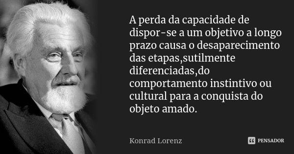 A perda da capacidade de dispor-se a um objetivo a longo prazo causa o desaparecimento das etapas,sutilmente diferenciadas,do comportamento instintivo ou cultur... Frase de Konrad lorenz.