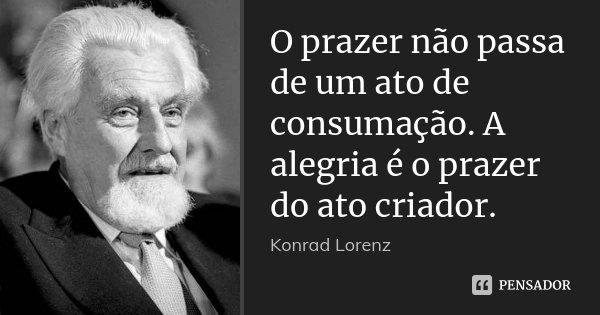 O prazer não passa de um ato de consumação. A alegria é o prazer do ato criador.... Frase de Konrad Lorenz.