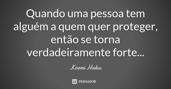 Quando uma pessoa tem alguém a quem quer proteger, então se torna verdadeiramente forte...... Frase de Koori Haku.