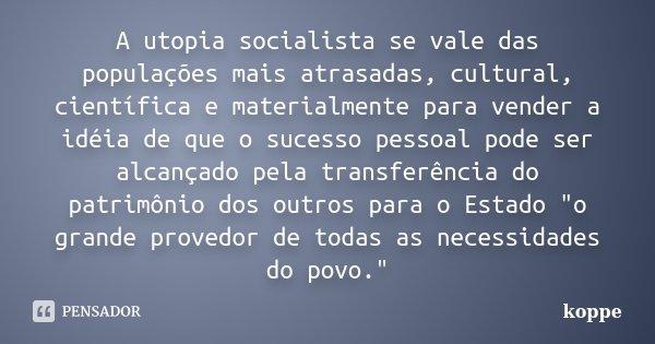 A utopia socialista se vale das populações mais atrasadas, cultural, científica e materialmente para vender a idéia de que o sucesso pessoal pode ser alcançado ... Frase de koppe.