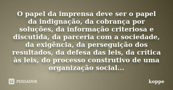 O papel da imprensa deve ser o papel da indignação, da cobrança por soluções, da informação criteriosa e discutida, da parceria com a sociedade, da exigência, d... Frase de koppe.