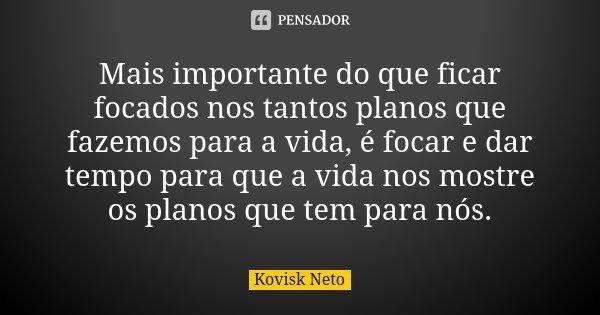 Mais importante do que ficar focados nos tantos planos que fazemos para a vida, é focar e dar tempo para que a vida nos mostre os planos que tem para nós.... Frase de Kovisk Neto.
