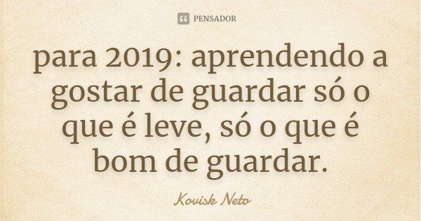 para 2019: aprendendo a gostar de guardar só o que é leve, só o que é bom de guardar.... Frase de Kovisk Neto.