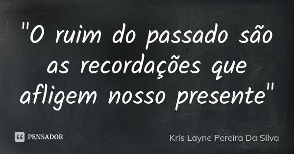 """""""O ruim do passado são as recordações que afligem nosso presente""""... Frase de Kris Layne Pereira Da silva."""