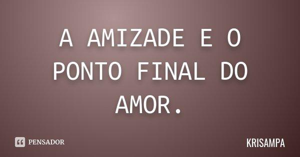 A AMIZADE E O PONTO FINAL DO AMOR.... Frase de KRISAMPA.