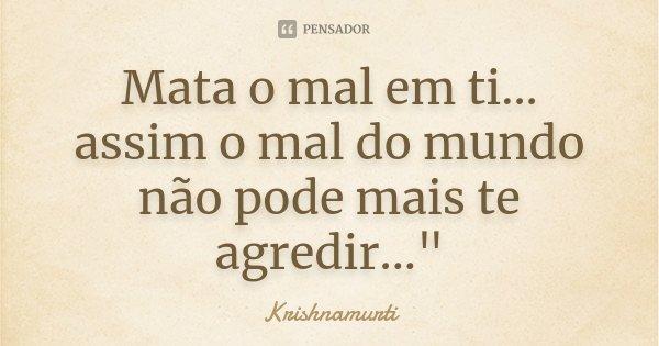 """Mata o mal em ti... assim o mal do mundo não pode mais te agredir...""""... Frase de (Krishnamurti)."""