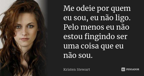 Me odeie por quem eu sou, eu não ligo. Pelo menos eu não estou fingindo ser uma coisa que eu não sou.... Frase de Kristen Stewart.