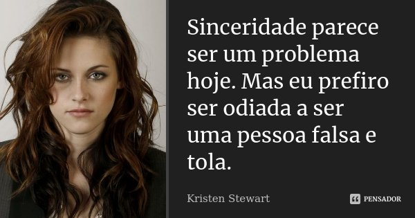Sinceridade parece ser um problema hoje. Mas eu prefiro ser odiada a ser uma pessoa falsa e tola.... Frase de Kristen Stewart.