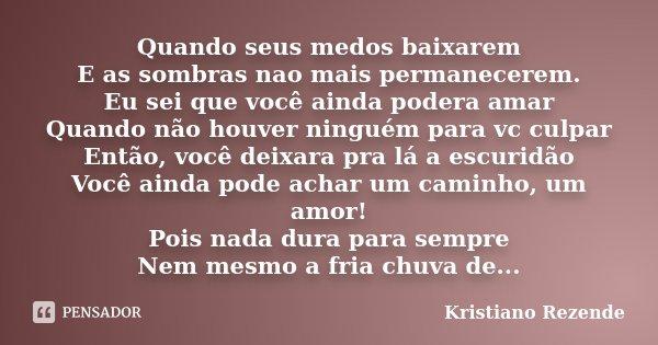 Quando seus medos baixarem E as sombras nao mais permanecerem. Eu sei que você ainda podera amar Quando não houver ninguém para vc culpar Então, você deixara pr... Frase de Kristiano Rezende.