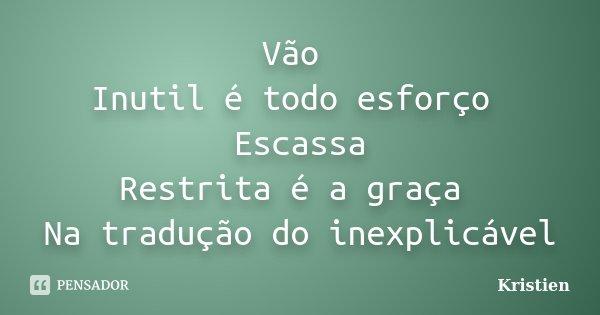 Vão Inutil é todo esforço Escassa Restrita é a graça Na tradução do inexplicável... Frase de Kristien.