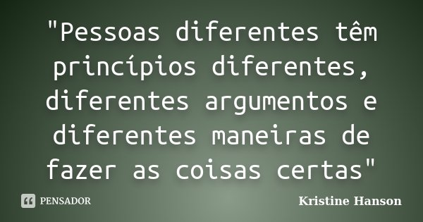 """""""Pessoas diferentes têm princípios diferentes, diferentes argumentos e diferentes maneiras de fazer as coisas certas""""... Frase de Kristine Hanson."""