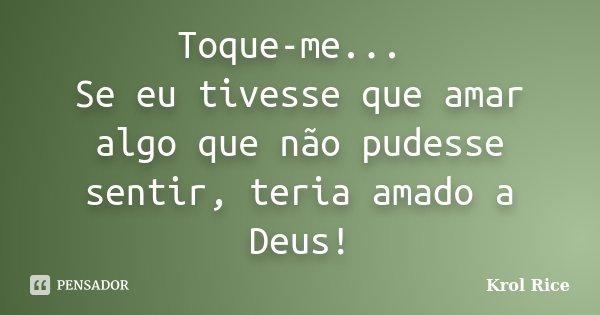 Toque-me... Se eu tivesse que amar algo que não pudesse sentir, teria amado a Deus!... Frase de Krol Rice.