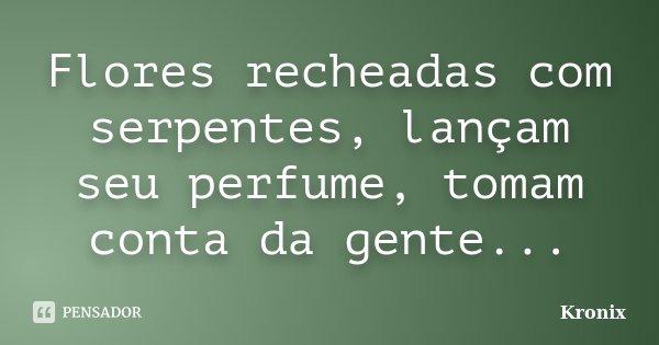 Flores recheadas com serpentes, lançam seu perfume, tomam conta da gente...... Frase de Kronix.