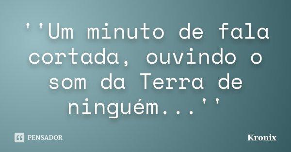 ''Um minuto de fala cortada, ouvindo o som da Terra de ninguém...''... Frase de Kronix.