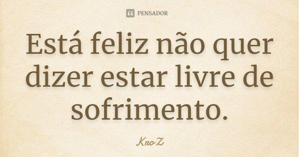Está feliz não quer dizer estar livre de sofrimento.... Frase de KroZ.