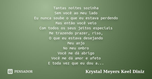 Tantas noites sozinha Sem você ao meu lado Eu nunca soube o que eu estava perdendo Mas então você veio Com todos os seus jeitos especiais Me trazendo prazer, ri... Frase de Krystal Meyers Keel Diniz.