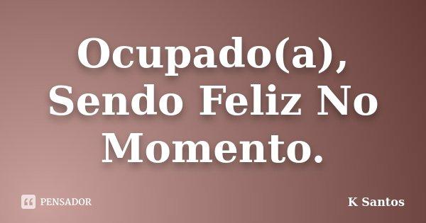 Ocupado(a), Sendo Feliz No Momento.... Frase de K Santos.